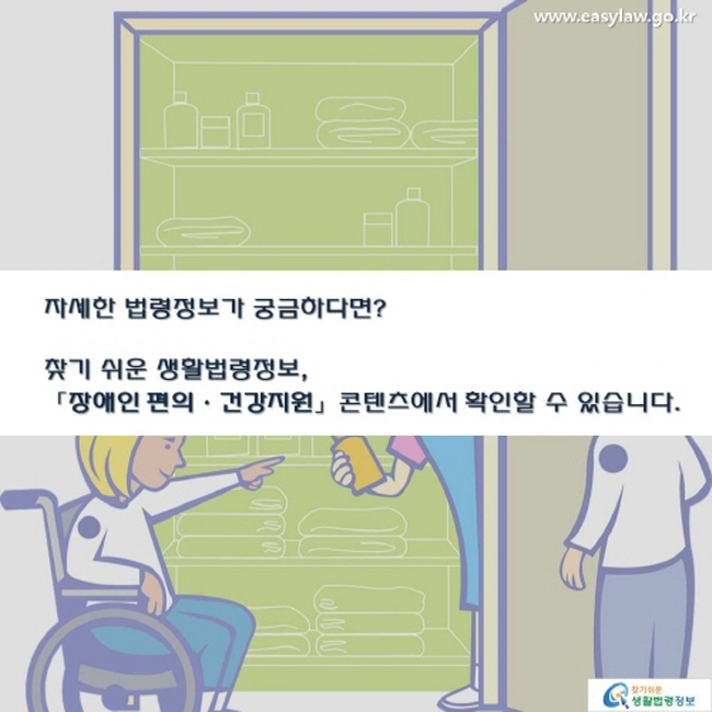 자세한 법령정보가 궁금하다면 ? 찾기 쉬운 생활법령정보 ,「장애인 편의ㆍ건강지원」 콘텐츠에서 확인할 수 있습니다 .